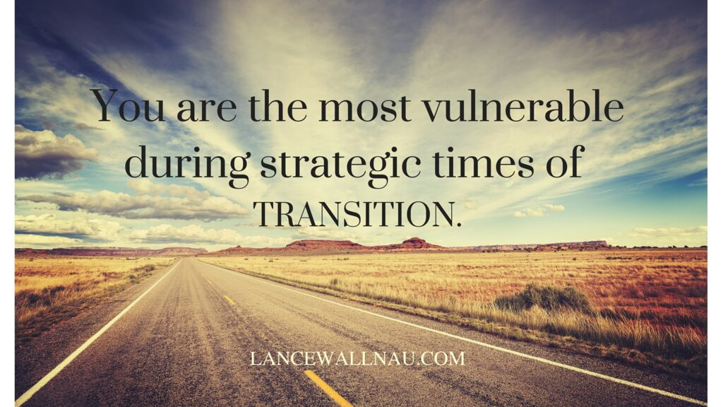 You are the most vulnerable during strategic times of transition.