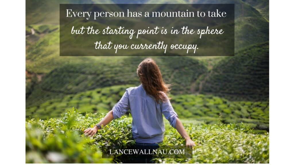 Every single person has a mountain to take but the starting point is in the sphere that you currently occupy.