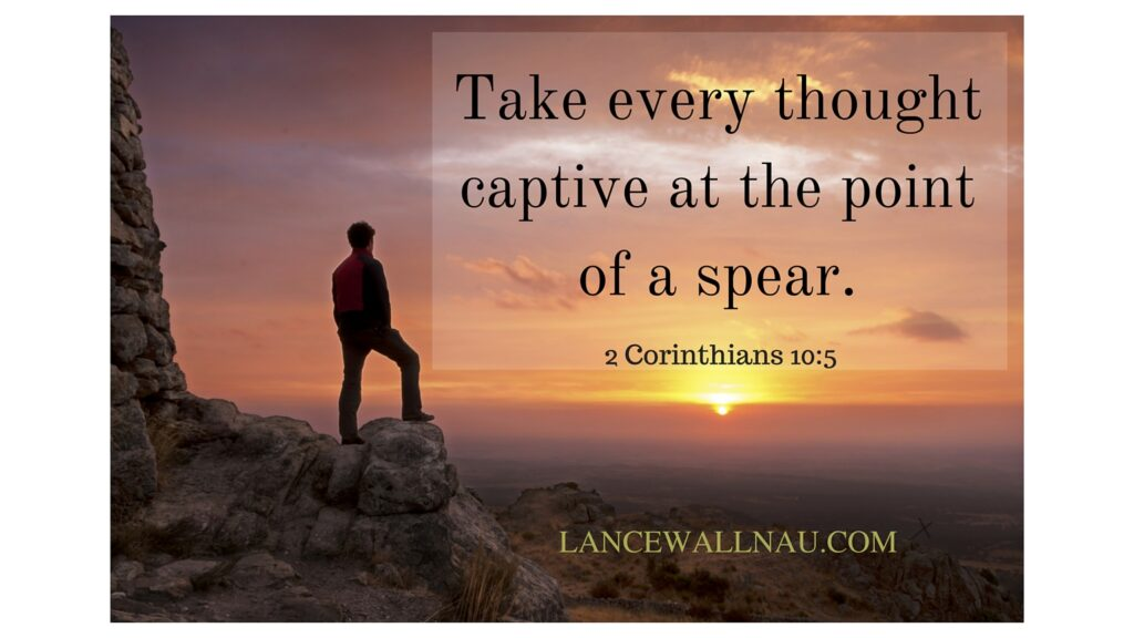 Take every thought captive at the point of a spear 2 Corinthians 10_5.